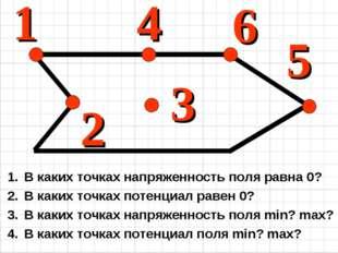 1 4 2 3 5 6 В каких точках напряженность поля равна 0? В каких точках потенци