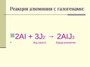 Реакция алюминия с галогенами: 2AI + 3J2 → 2AIJ3 йод (крист) йодид алюминия