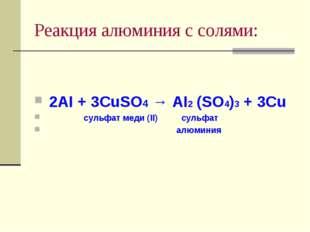 Реакция алюминия с солями: 2АI + 3CuSO4 → AI2 (SO4)3 + 3Cu сульфат меди (II)
