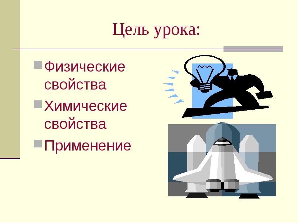 Цель урока: Физические свойства Химические свойства Применение