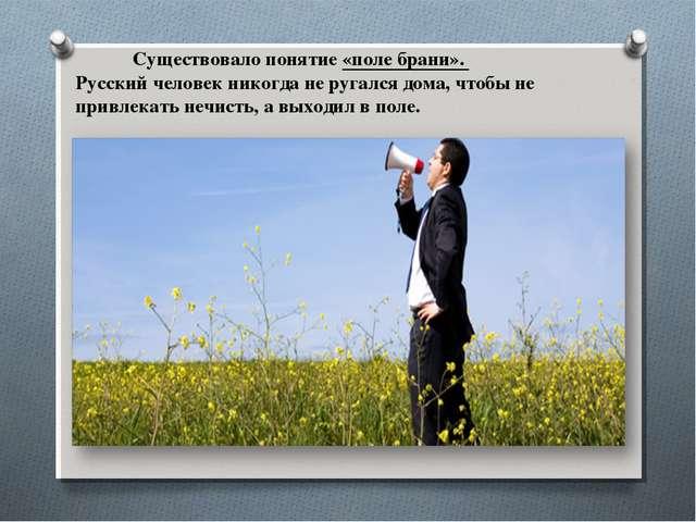 Существовало понятие «поле брани». Русский человек никогда не ругался дома,...