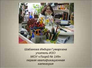 Шабанова Индира Гумаровна учитель ИЗО МОУ «Лицей № 149» первая квалификационн