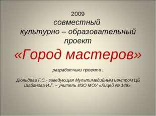 2009 совместный культурно – образовательный проект «Город мастеров» разработч