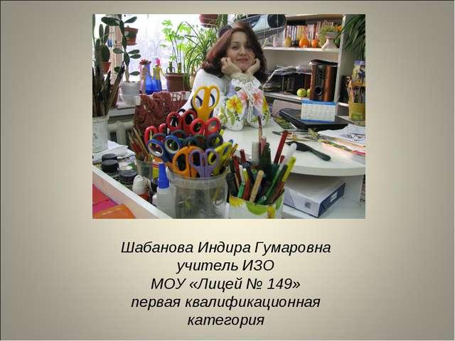 Шабанова Индира Гумаровна учитель ИЗО МОУ «Лицей № 149» первая квалификационн...