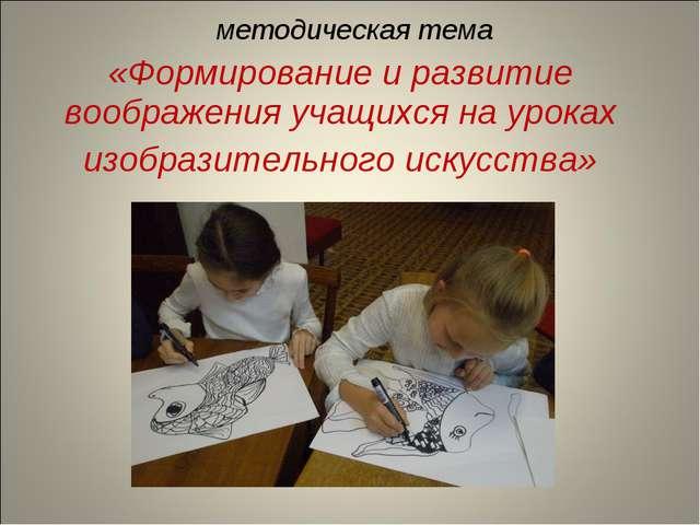 методическая тема «Формирование и развитие воображения учащихся на уроках изо...