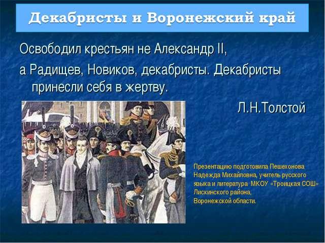 Освободил крестьян не Александр II, а Радищев, Новиков, декабристы. Декабрист...