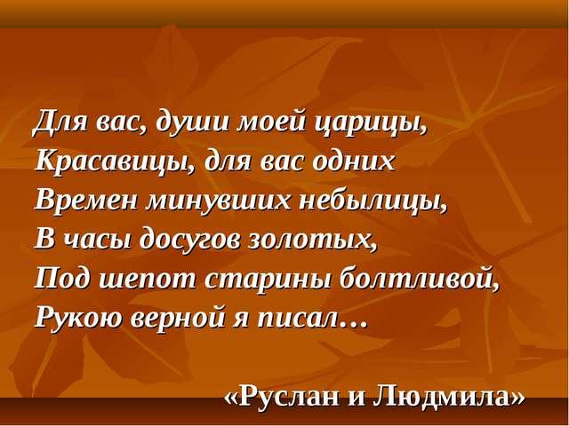 Для вас, души моей царицы, Красавицы, для вас одних Времен минувших небылицы,...