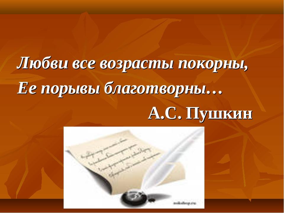 Любви все возрасты покорны, Ее порывы благотворны… А.С. Пушкин