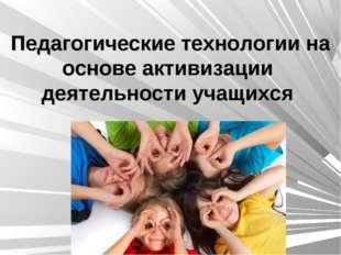 Педагогические технологии на основе активизации деятельности учащихся