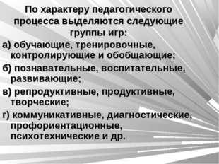 По характеру педагогического процесса выделяются следующие группы игр: а) обу
