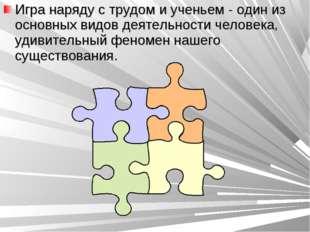 Игра наряду с трудом и ученьем - один из основных видов деятельности человека