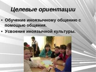 Целевые ориентации • Обучение иноязычному общению с помощью общения. • Усво