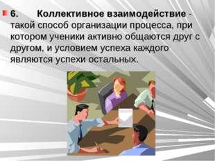 6. Коллективное взаимодействие - такой способ организации процесса, при