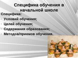 Специфика обучения в начальной школе Специфика: Условий обучения; Целей обуче