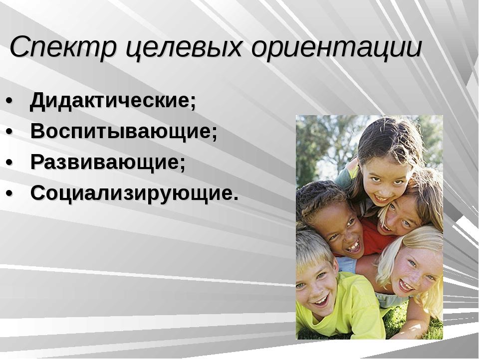 Спектр целевых ориентации • Дидактические; • Воспитывающие; • Развивающ...