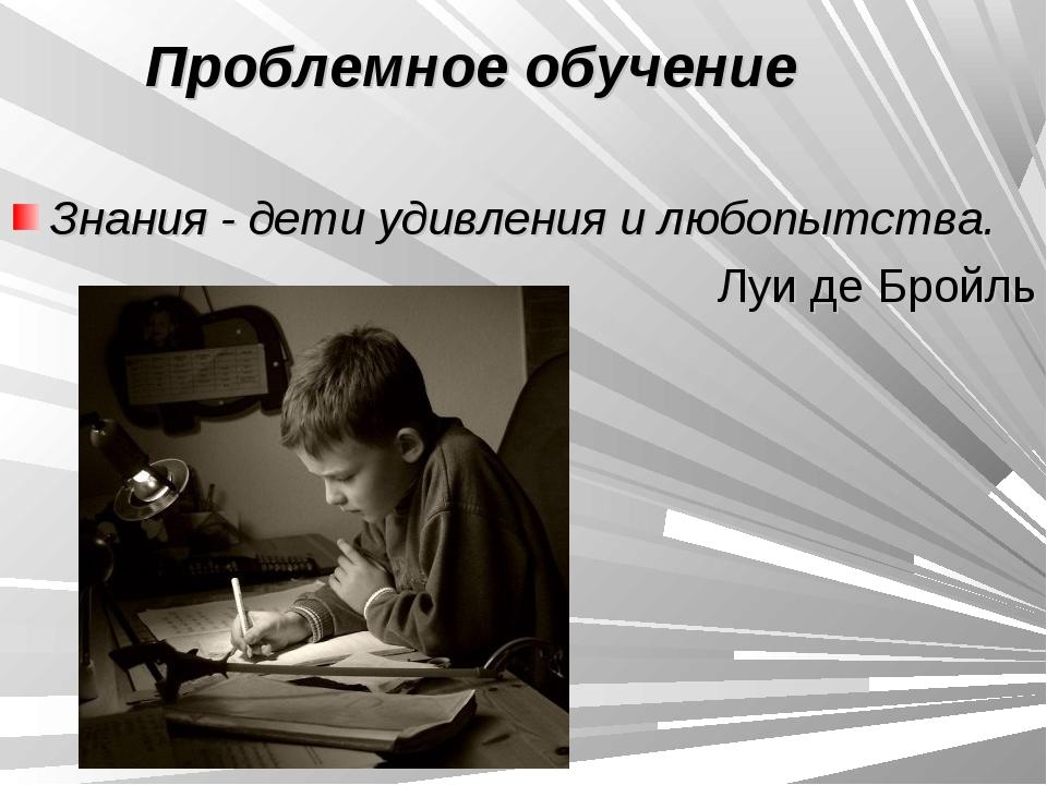 Проблемное обучение Знания - дети удивления и любопытства. Луи де Бройль
