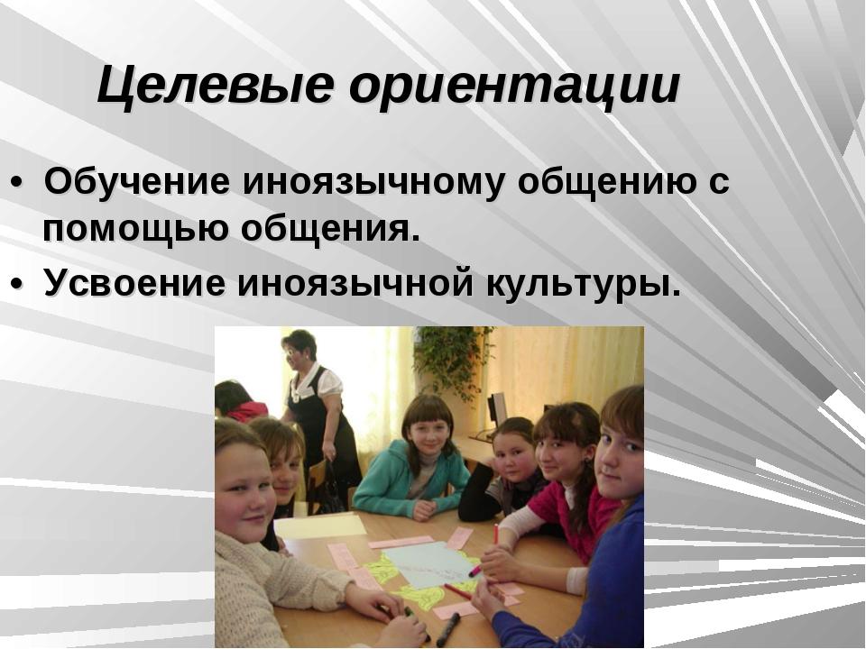 Целевые ориентации • Обучение иноязычному общению с помощью общения. • Усво...