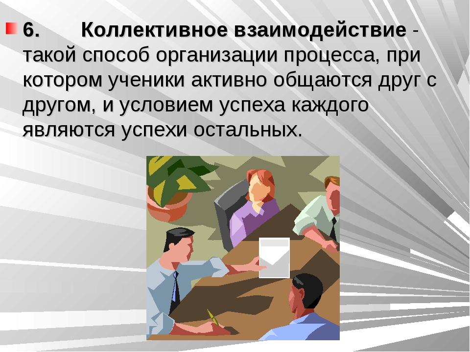 6. Коллективное взаимодействие - такой способ организации процесса, при...