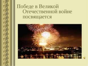 Победе в Великой Отечественной войне посвящается