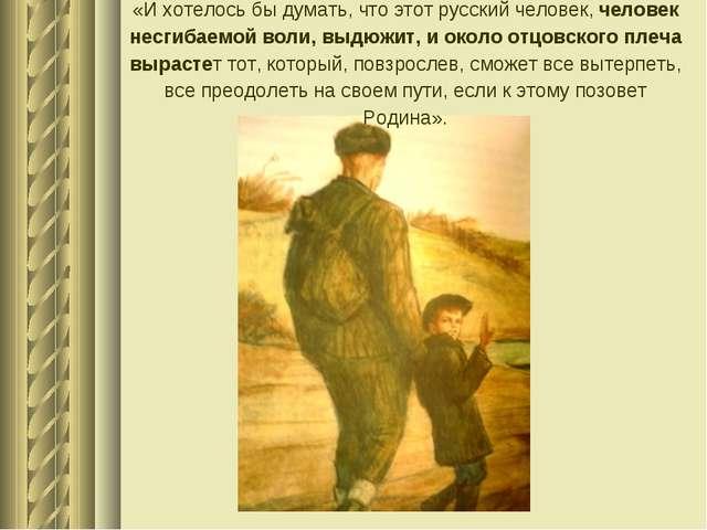 «И хотелось бы думать, что этот русский человек, человек несгибаемой воли, вы...
