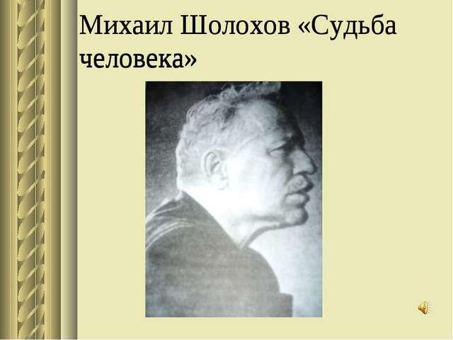 Михаил Шолохов «Судьба человека» Михаил Шолохов «Судьба человека»