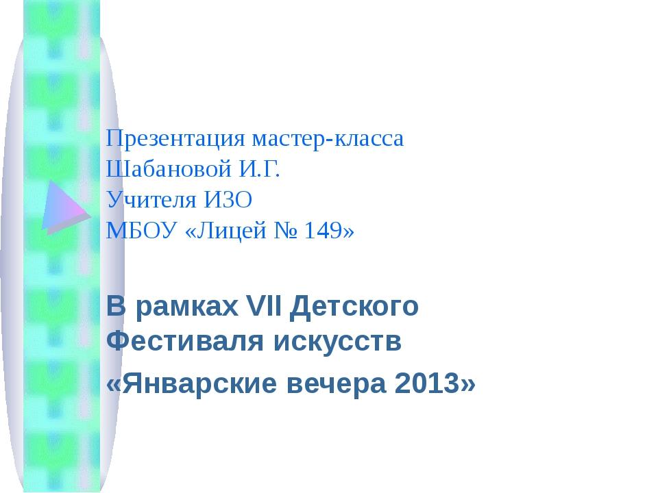 Презентация мастер-класса Шабановой И.Г. Учителя ИЗО МБОУ «Лицей № 149» В рам...