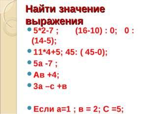 Найти значение выражения 5*2-7 ; (16-10) : 0; 0 : (14-5); 11*4+5; 45: ( 45-0)