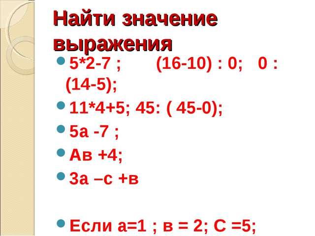 Найти значение выражения 5*2-7 ; (16-10) : 0; 0 : (14-5); 11*4+5; 45: ( 45-0)...