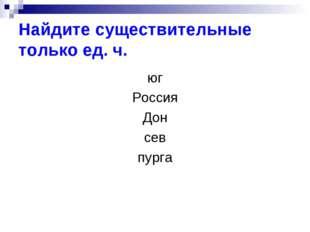 Найдите существительные только ед. ч. юг Россия Дон сев пурга
