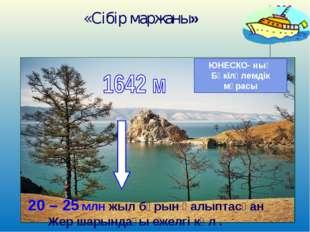* «Сібір маржаны» ЮНЕСКО- ның Бүкіләлемдік мұрасы 20 – 25 млн жыл бұрын қалып