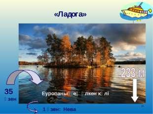 * «Ладога» . 35 өзен Еуропаның ең үлкен көлі 1 өзен: Нева
