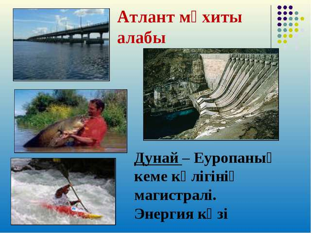 Атлант мұхиты алабы Дунай – Еуропаның кеме көлігінің магистралі. Энергия көзі