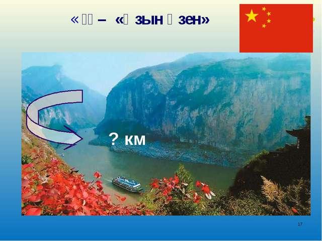 * «长江 – «Ұзын өзен» ? км