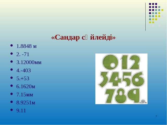 «Сандар сөйлейді» 1.8848 м 2. -71 3.12000мм 4.-403 5.+53 6.1620м 7.15мм 8.925...