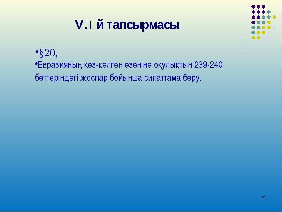 * V.Үй тапсырмасы §20, Евразияның кез-келген өзеніне оқулықтың 239-240 беттер...