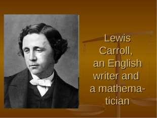 Lewis Carroll, an English writer and a mathema-tician