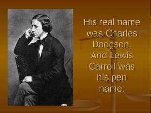 His real name was Charles Dodgson. And Lewis Carroll was his pen name.
