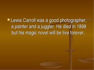 Lewis Carroll was a good photographer, a painter and a juggler. He died in 18