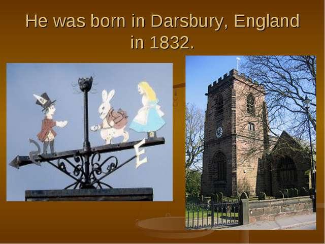 He was born in Darsbury, England in 1832.
