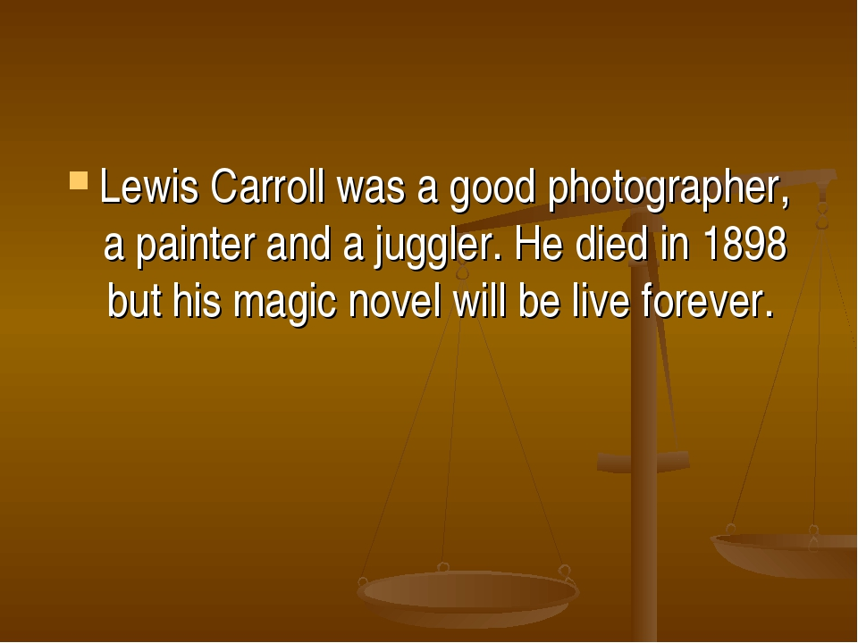 Lewis Carroll was a good photographer, a painter and a juggler. He died in 18...