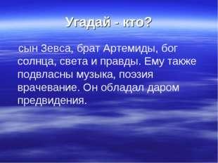 Угадай - кто? сын Зевса, брат Артемиды, бог солнца, света и правды. Ему также