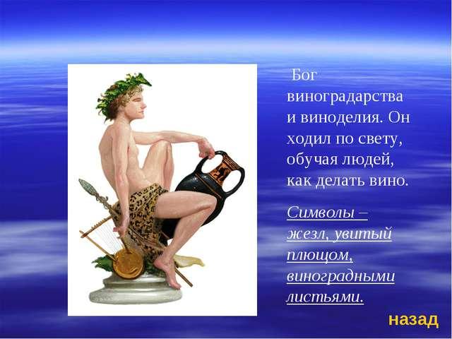 Бог виноградарства и виноделия. Он ходил по свету, обучая людей, как делать...