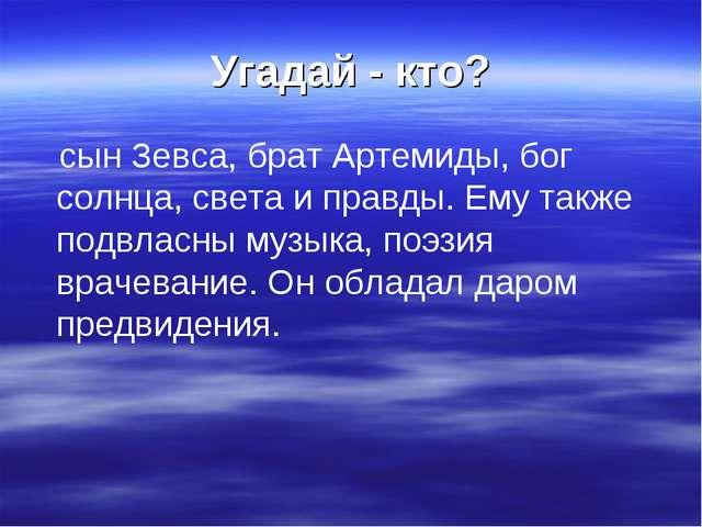 Угадай - кто? сын Зевса, брат Артемиды, бог солнца, света и правды. Ему также...