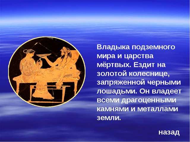 Владыка подземного мира и царства мёртвых. Ездит на золотой колеснице, запряж...