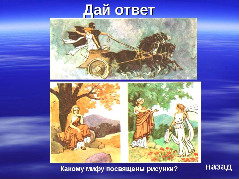 Какому мифу посвящены рисунки? Дай ответ назад