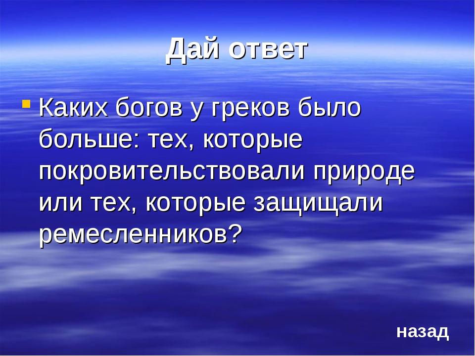 Дай ответ Каких богов у греков было больше: тех, которые покровительствовали...