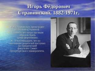Игорь Фёдорович Стравинский. 1882-1971г. Род Стравинских происходит изВолыни