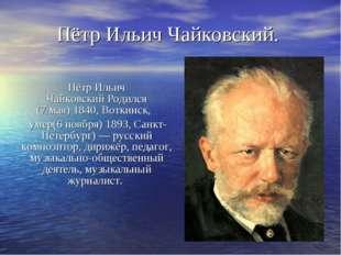 Пётр Ильич ЧайковскийРодился (7мая)1840,Воткинск,  умер(6 ноября)1893,