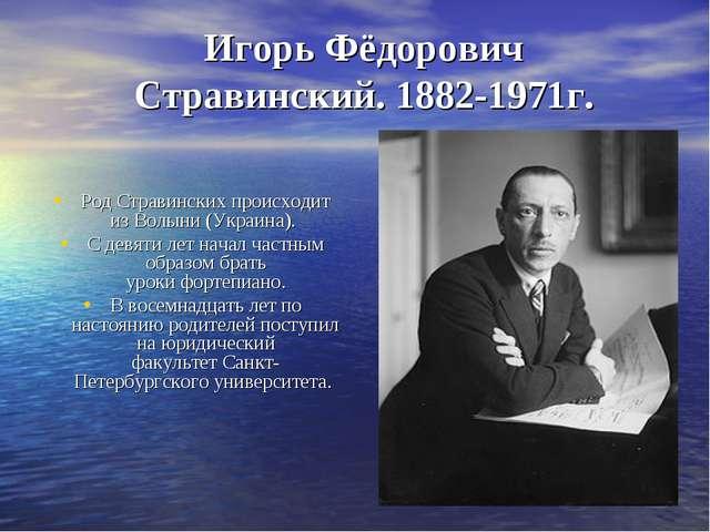Игорь Фёдорович Стравинский. 1882-1971г. Род Стравинских происходит изВолыни...
