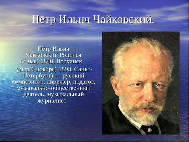 Пётр Ильич ЧайковскийРодился (7мая)1840,Воткинск,  умер(6 ноября)1893,...